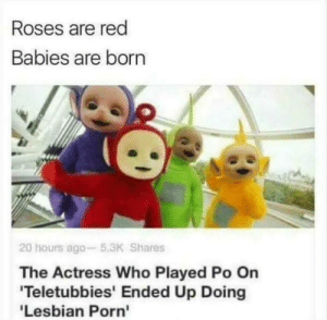 Whoopsy daisy: Roses are red  Babies are born  20 hours ago- 5.3K Shares  The Actress Who Played Po On  Teletubbies' Ended Up Doing  Lesbian Porn' Whoopsy daisy