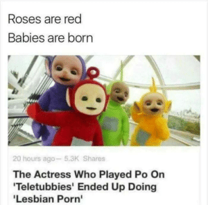 awesomesthesia:  I always had a crush on po: Roses are red  Babies are born  20 hours ago 5.3K Shares  The Actress Who Played Po On  Teletubbies' Ended Up Doing  Lesbian Porn' awesomesthesia:  I always had a crush on po