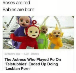 Ah sht here we go again: Roses are red  Babies are born  20 hours ago-5.3K Shares  The Actress Who Played Po On  Teletubbies' Ended Up Doing  'Lesbian Porn' Ah sht here we go again