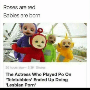 What a promotion by LarsKaas MORE MEMES: Roses are red  Babies are born  20 hours ago-5.3K Shares  The Actress Who Played Po On  'Teletubbies' Ended Up Doing  'Lesbian Porn' What a promotion by LarsKaas MORE MEMES