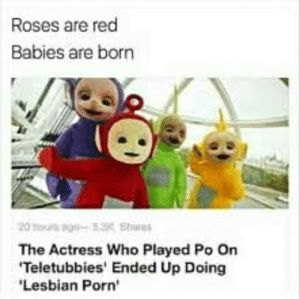 Teletubbies, Lesbian, and Porn: Roses are red  Babies are born  The Actress Who Played Po On  Teletubbies' Ended Up Doing  Lesbian Porn' That was my favourite Teletubbies episode