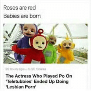 Teletubbies, Lesbian, and Porn: Roses are red  Babies are born  The Actress Who Played Po On  Teletubbies' Ended Up Doing  Lesbian Porn'