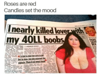 "Dank, Meme, and Mood: Roses are red  Candles set the mood  nearly killed loverth  my 40LL boobs  EN <p>Enough Boob to feed a shit hole country via /r/dank_meme <a href=""https://ift.tt/2pVLtbt"">https://ift.tt/2pVLtbt</a></p>"