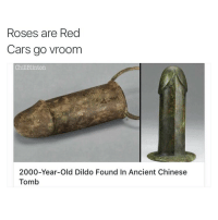 Ancient poetry: Roses are Red  Cars go vroom  Chill Blinton.  2000-Year-old Dildo Found In Ancient Chinese  Tomb Ancient poetry