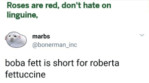 Boba Fett, Red, and Roses: Roses are red, don't hate on  linguine,  marbs  @bonerman_inc  boba fett is short for roberta  fettuccine