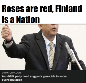 Head, Party, and Anti: Roses are red, Finland  is a Nation  JAPANTODAY.COM  Anti-NHK party head suggests genocide to solve  overpopulation Omae wa mou shindeiru