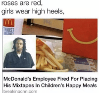 Girls, McDonalds, and Mixtapes: roses are red  girls wear high heels,  THIRST  BECONF  McDonald's Employee Fired For Placing  His Mixtapes In Children's Happy Meals  breakingcnn.com