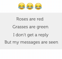 roses are red: Roses are red  Grasses are green  I don't get a reply  But my messages are seen