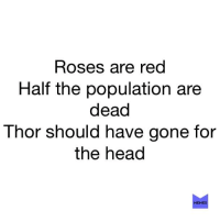 Head Memes: Roses are red  Half the population are  dead  Thor should have gone for  the head  MEMES