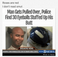 """Butt, Dank, and Fall: Roses are red  I don't read smut  Man Gets Pulled Over, Police  Find 30 Eyeballs Stuffed Up His  Butt  BREAKING NEWS  SEVERAL COW EYEBALLS FALL OUT OF MAN'S ANAL CAVITY  NOW  First in News <p>Noice. via /r/dank_meme <a href=""""http://ift.tt/2COIFSR"""">http://ift.tt/2COIFSR</a></p>"""