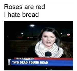 roses are red: Roses are red  I hate bread  BREAKING NEWS  TWO DEAD FOUND DEAD