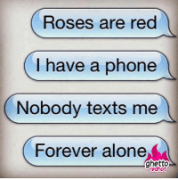 """<p><strong>Forever alone</strong></p><p><a href=""""http://www.ghettoredhot.com/forever-alone-meme/"""">http://www.ghettoredhot.com/forever-alone-meme/</a></p>: Roses are red  (I have a phone  Nobody texts me  Forever alone  ghetto  redhot <p><strong>Forever alone</strong></p><p><a href=""""http://www.ghettoredhot.com/forever-alone-meme/"""">http://www.ghettoredhot.com/forever-alone-meme/</a></p>"""