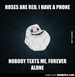 Haven't seen this meme in a whileomg-humor.tumblr.com: ROSES ARE RED, I HAVE A PHONE  NOBODY TEXTS ME, FOREVER  ALONE  CHECK OUT MEMEPIX.COM  MEMEPIX.COM Haven't seen this meme in a whileomg-humor.tumblr.com
