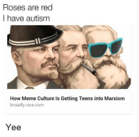 "Meme, Tumblr, and Autism: Roses are red  I have autism  How Meme Culture Is Getting Teens into Marxism  broadly.vice.com  Y ее <p><a href=""http://memehumor.net/post/173532315247/yeeeeeeeeeeeee"" class=""tumblr_blog"">memehumor</a>:</p>  <blockquote><p>Yeeeeeeeeeeeee</p></blockquote>"