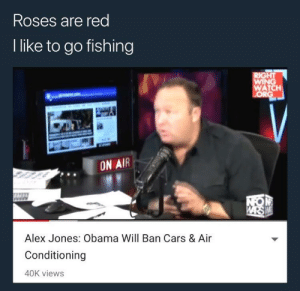 Alex Jones at his finest by Liamonreddit12 FOLLOW 4 MORE MEMES.: Roses are red  I like to go fishing  RIGHT  WING  WATCH  ORG  ON AIR  NOM  WARS W  Alex Jones: Obama Will Ban Cars & Air  Conditioning  40K views Alex Jones at his finest by Liamonreddit12 FOLLOW 4 MORE MEMES.