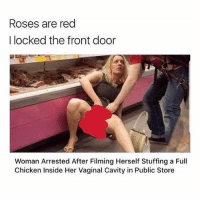 I need a freak like this!! Wife her up!!: Roses are red  I locked the front door  Woman Arrested After Filming Herself Stuffing a Full  Chicken Inside Her Vaginal Cavity in Public Store I need a freak like this!! Wife her up!!