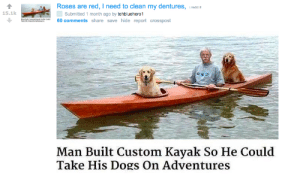 Dogs, Kayak, and Wholesome: Roses are red, I need to clean my dentures, red.i  .-  Submitted 1 month ago by tehbluehero1  60 comments share save hide report crosspost  15.1k  Man Built Custom Kayak So He Could  Take His Dogs On Adventures Wholesome r/boottoobig