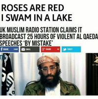 "America, Guns, and Memes: ROSES ARE RED  I SWAM IN A LAKE  UK  MUSLIM RADIO STATION CLAIMS IT  BROADCAST  25 HOURS OF VIOLENT AL QAEDA  SPEECHES  BY MISTAKE  g-SHARE  SHARE 1468  EMAIL  |yTWEET  Al-M ""By mistake"" . . . Conservative America SupportOurTroops American Gun Constitution Politics TrumpTrain President Jobs Capitalism Military MikePence TeaParty Republican Mattis TrumpPence Guns AmericaFirst USA Political DonaldTrump Freedom Liberty Veteran Patriot Prolife Government PresidentTrump Partners @conservative_panda @reasonoveremotion @conservative.american @too_savage_for_democrats @conservative.nation1776 -------------------- Contact me ●Email- RaisedRightAlwaysRight@gmail.com ●KIK- @Raised_Right_ ●Send me letters! Raised Right, 5753 Hwy 85 North, 2486 Crestview, Fl 32536"