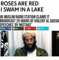 Memes, Muslim, and Politics: ROSES ARE RED  I SWAM IN A LAKE  UK  MUSLIM RADIO STATION CLAIMS IT  BROADCAST  25 HOURS OF VIOLENT AL QAEDA  'BY MISTAKE  SPEECHES  HARE 1468  EMAIL  SHARE 1  乡TWEET  Al-M - 📊Partners📊 🗽 @nathangarza101 🗽 @givemeliberty_or_givemedeath 🗽 @libertarian_command 🗽 @minarchy 🗽 @radical.rightist 🗽 @minarchistisaacgage860 🗽 @together_we_rise_ 🗽 @natural.law.anarchist 🗽 @1944movement 🗽 @libertarian_cap 🗽 @anti_liberal_memes 🗽 @_capitalist 🗽 @libertarian.christian 🗽 @the_conservative_libertarian 🗽 @libertarian.exceptionalist 🗽 @ancapamerica 🗽 @geared_toward_liberty 🗽 @political13yearold 🗽 @free_market_libertarian35 - 📜tags📜 libertarian freedom politics debate liberty freedom ronpaul randpaul endthefed taxationistheft government anarchy anarchism ancap capitalism minarchy minarchist mincap LP libertarianparty republican democrat constitution 71Republic 71R