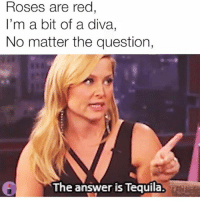 Happy, Tequila, and Girl Memes: Roses are red  I'm a bit of a diva,  No matter the question,  The answer is Tequila. HAPPY NATIONAL MARGARITA DAYYY