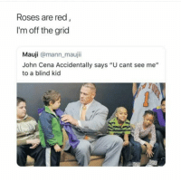 """John Cena, Lol, and Memes: Roses are red  I'm off the grid  Mauji @mann maujii  John Cena Accidentally says """"U cant see me""""  to a blind kid <p>Atleats he wasn&rsquo;t lying lol via /r/memes <a href=""""http://ift.tt/2nKS5bS"""">http://ift.tt/2nKS5bS</a></p>"""