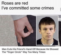 "Friends, Red, and Roses: Roses are red  I've committed some crimes  O Solent New  Man Cuts His Friend's Hand Off Because He Showed  The ""finger Circle"" Way Too Many Times The law of the land"