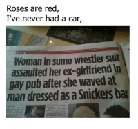 Memes, Waves, and Rose: Roses are red  I've never had a car,  Woman in sumo wrestler suit  assaulted her ex-girlfriend in  gay pub after she waved at  man dressed as a Snickersbar