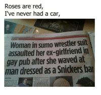 Dank, Waves, and Rose: Roses are red  I've never had a car,  Woman in sumo wrestler suit  assaulted her ex-girlfriend in  gay pub after she waved at  man dressed as a Snickers bar
