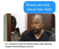 OJ Simpson: Roses are red  Jesus has risen  O.J. Simpson could be denied parole after getting  caught masturbating in prison