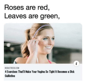 Ummm, well ok then: Roses are red,  Leaves are green,  REDUCTRESS.COM  4 Exercises That'll Make Your Vagina So Tight It Becomes a Dick  Guillotine Ummm, well ok then
