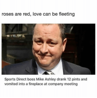 Romantic.: roses are red, love can be fleeting  Sports Direct boss Mike Ashley drank 12 pints and  vomited into a fireplace at company meeting Romantic.