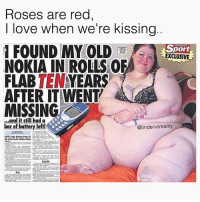 Dank, Love, and Sunday: Roses are red  | love when we're kissing  SUNDAY  Sport  EXCLUSIVE  NOKIA IN ROLLS OF  FLAB TENYEARS  AFTER IT WENT  MISSING  ...and it still had a  bar of battery left!  @tindervsreality I'm moist