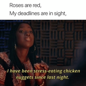 Chicken, Been, and Red: Roses are red  My deadlines are in sight,  I have been stress-eating chicken  Enuggets since last night.