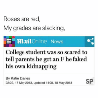 College, News, and Parents: Roses are red  My grades are slacking,  -1-  mai!Online  News  College student was so scared to  tell parents he got an F he faked  his own kidnapping  By Katie Davies  22:22, 17 May 2013, updated 14:08, 18 May 2013 Yep 😂