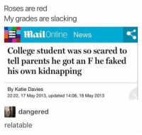 College, Dank, and Memes: Roses are red  My grades are slacking  E mailOnline News  College student was so scared to  tell parents he got an F he faked  his own kidnapping  By Katie Davies  22:22, 17 May 2013, updated 14:08, 18 May 2013  dangered  relatable Dem dank memes