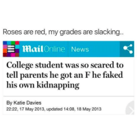 College, News, and Parents: Roses are red, my grades are slacking  E mailOnline News  College student was so scared to  tell parents he got an F he faked  his own kidnapping  By Katie Davies  22:22, 17 May 2013, updated 14:08, 18 May 2013 @studentlifeproblems
