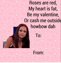RT @VaIentlnesCards:: Roses are red  My heart is fat,  Be my valentine,  Or cash me outside  howbow dah  From RT @VaIentlnesCards: