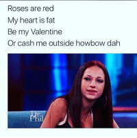 So what's it's gonna be 😡: Roses are red  My heart is fat  Be my Valentine  Or cash me outside howbow dah So what's it's gonna be 😡