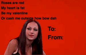 Valentine's Day e-Card   Cash Me Ousside / Howbow Dah   Know Your Meme: Roses are red  My heart is fat  Be my valentine  Or cash me outside how bow dah  To:  From: Valentine's Day e-Card   Cash Me Ousside / Howbow Dah   Know Your Meme
