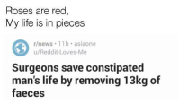 Life, News, and Reddit: Roses are red  My life is in pieces  r/news 11h asiaone  u/Reddit-Loves-Me  Surgeons save constipated  man's life by removing 13kg of  faeces