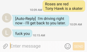 Ony: Roses are red  ony Hawk is a skater  10:09 AM  [Auto-Reply] I'm driving right  now - I'll get back to you later.  10:09 AM  fuck you  10:15 AM  Enter message  SEND