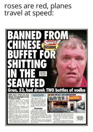 Apparently, Birthday, and Drinking: roses are red, planes  travel at speed:  BANNED FROM  CHINESE Sport  BUFFET FOR  SHITTING  IN THE  SEAWEED  SUNDAY  EXCLUSIVE  SICKENER:  shat in b  restaurant  Gran, 52, had drunk TWO bottles of vodka  GRAN Janice O'Dowd has been  banned from an all-you-can-eat  Chinese for CRAPPING in a tray  of crispy seaweed.  Onlookers gasped (and some  vomited) when the drunken  52-vear-old climbed onto a chair  pulied down her tights  splattered her mess onto  T  ER  By NICK APPLEYARD  ncksundaysport.co  drink. They started it.  Sue Harris was at the  buffet with her family., o  celebrate her 40th birthday,  and witnessed ODowd's dirty  demonstration first hand.  She said: was stood next  to the woman when she  grabbed a chair and climbed  onto it.  ALL YOU CAN EAT  BUFFET £8.99  and  savoury treat.  The disgusting  apparently in protest at being asked te  tonv, atte she put a eigarette out in  gesture wras  Amusement  eh wasdrunk and  Dowdwh wa at the north  Manchester restaurant for herdaughter swigging from a vodka bottle  Steph's hen party, had been drinking and I thought at finst she was  all day before the incident at 10pm last  Saturday.  When Sunday Spart, approached  ruddy-faced ODowd at her home in  Oldham, Gtr Manchester, ahe told our  a shit on the buff nand yes, I did  man Ye  'd necked two bottles of ing  vodka, so what do you cing expect?  They shouldn't have told me to leave ever seen in 40 years of catering for  just for putting a tab out in some c s pisshead Brits  just mooning her backside for  the amusement of her friends  ut theen ahe atrained and a mass  of loose stool gushed onte the crisy  seaweed. She was cackling at someone  about a cigarette. I was physically sick  on the spot.  The restaurant's owner Raymond  Ng. 60, says it was the worst thing he's  He recalled: We had to elose for the  night and refund everyone, apart from  the disgusting group of pissed woenen.  They were, swearing. moking  vomiting and, in on