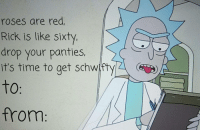 Time, Red, and Roses: roses are red,  Rick is like sixty  drop your panties,  it's time to get schwty  to  from: