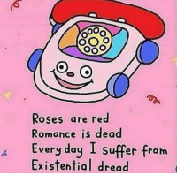 Existential Dread: Roses are red  Romance is dead  very do  Existential dread