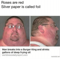 Burger King, Memes, and Smh: Roses are red  Silver paper is called foil  Man breaks into a Burger King and drinks  gallons of deep frying oil  worldnewsdailyreport.com What is the point of this?! SMH 😂💀 WSHH