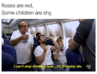 "Children, Drinking, and Memes: Roses are red  Some children are shy,  I can't stop drinking now...""ll probably die."
