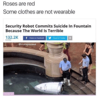 Clothes, Facebook, and Twitter: Roses are red  Some clothes are not wearable  Security Robot Commits Suicide In Fountain  Because The World Is Terrible  132.2K  Share on Facebook  Share on Twitter  SHARES  @mateyouwot Meirl