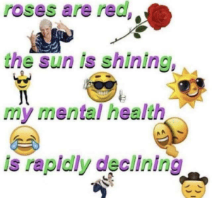 i got nothing: roses are red  the sun is shining,  my mental health  is rapidly declining i got nothing