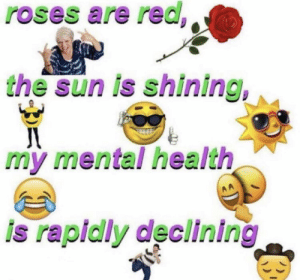 Sun, The Sun, and Red: roses are red  the sun is shining  my mental health  is rapidly declining