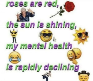me_irl: roses are red,  the sun is shining,  my mental health  AA  is rapidly declining me_irl